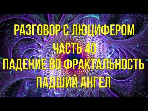 РАЗГОВОР С ЛЮЦИФЕРОМ Часть 40 Падение во фрактальность Падший Ангел