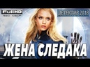 ДЕТЕКТИВ. ЖЕНА СЛЕДАКА . ФИЛЬМЫ 2018. ДЕТЕКТИВЫ 2018