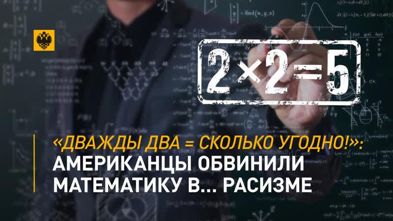 Дважды два = сколько угодно Американцы обвинили математику в… расизме