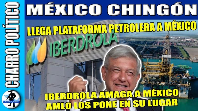 ¡Esto No Salió En La Tele Llega A México Plataforma Petrolera AMLO Pone En Su Lugar A Iberdrola