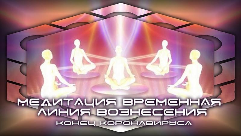 Медитация Временная Линия Вознесения/ Конец Коронавируса 4 / 5 АПРЕЛЯ 2020 ГОДА