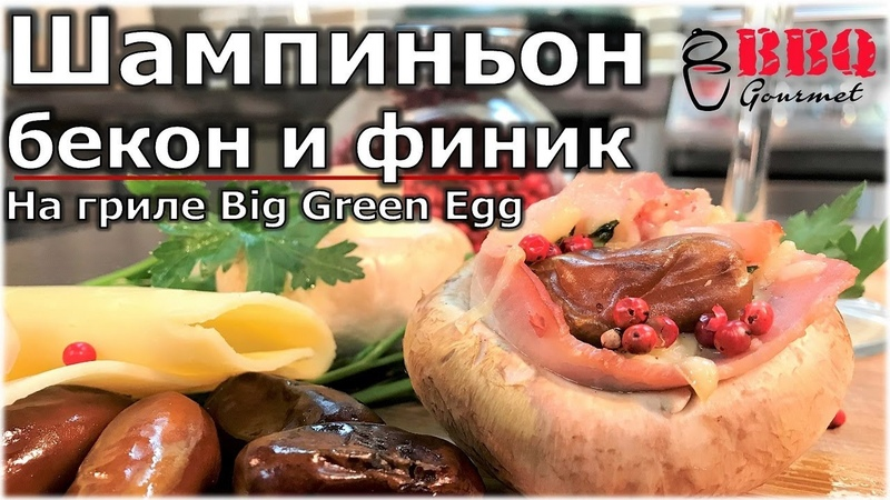 Шампиньон бекон и финик на гриле Big Green Egg Grilled mushrooms
