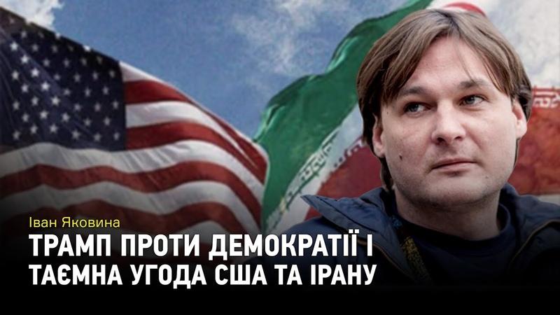 Іван Яковина Трамп проти демократії, таємна угода США та Ірану
