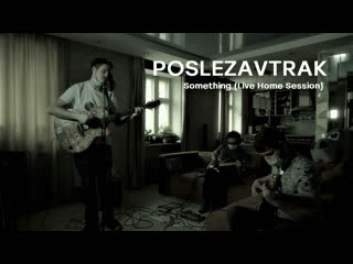 POSLEZAVTRAK - Something (Live Home Session)