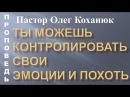 Пастор Олег Коханюк Ты можешь контролировать свои эмоции и похоть 03 12 2017