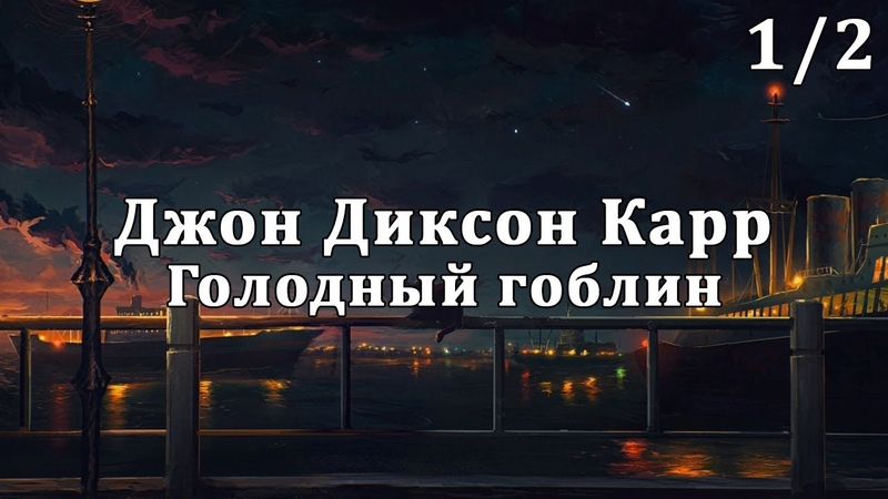 Джон Диксон Карр Голодный гоблин 1 2 часть Аудиокнига