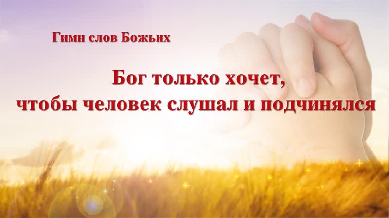 Церковь Всемогущего Бога Христианские стихи Бог только хочет чтобы человек слушал и подчинялся Божья воля
