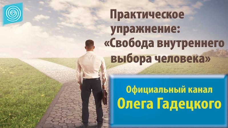 Практическое упражнение: «Свобода внутреннего выбора человека». Олег Гадецкий
