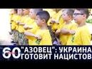60 минут. Азовец принимает новую смену Украина готовит поколение радикалов. От 14.08.2018