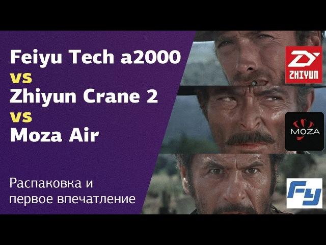 Обзор стабилизаторов Feiyu Tech a2000, Zhiyun Crane 2, Moza Air   Стабилизируй это   Распаковка