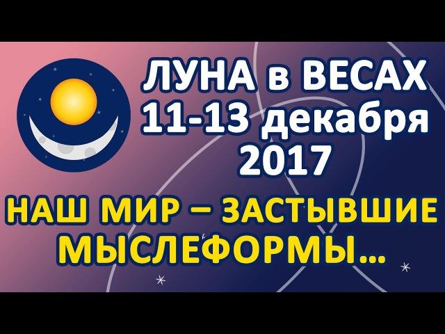 ЛУНА в знаке ВЕСЫ с 11 по 13 декабря 2017 Наш мир застывшие мыслеформы…