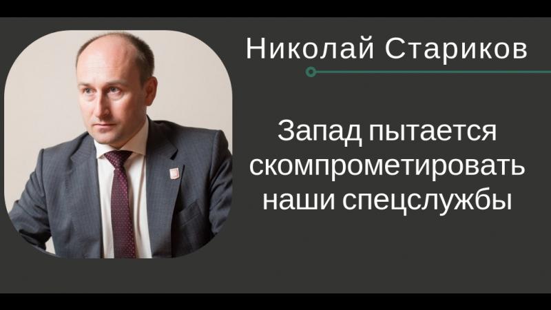 Николай Стариков: запад пытается скомпрометировать наши спецслужбы