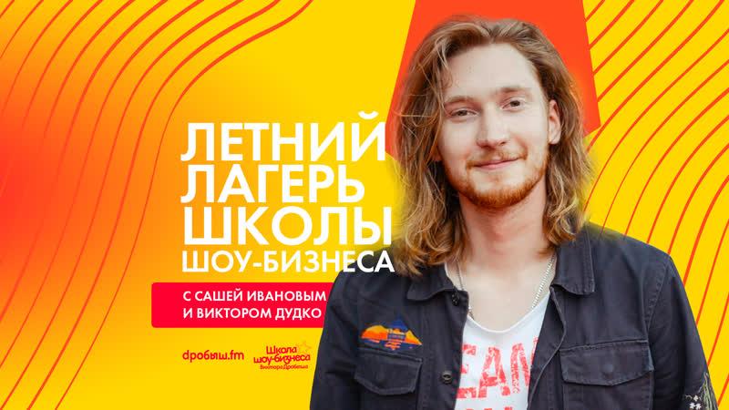 Летний лагерь Школы шоу-бизнеса с Сашей Ивановым и Виктором Дудко