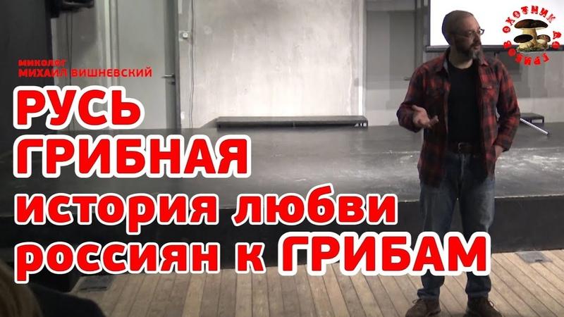 Русь грибная, или история пришествия грибов в Россию, лекция миколога Михаила Вишневского