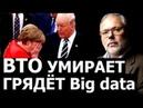 ВТО умирает. Грядёт Big data с непредсказуемыми последствиями. Михаил Хазин.