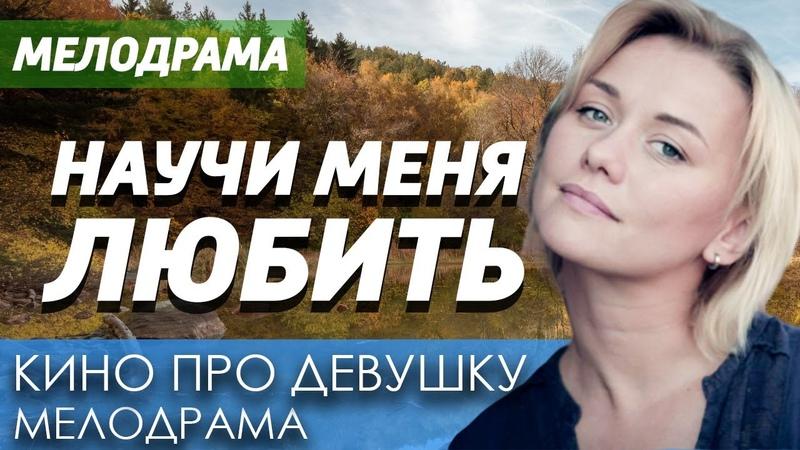 Мелодрама про бизнес и измену в жизни девушки НАУЧИ МЕНЯ ЛЮБИТЬ Русские мелодрамы новинки 2020