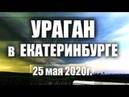Сильный ураган в Екатеринбурге. Последствия урагана 25 мая 2020.