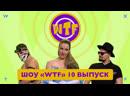 Шоу «WTF» — 10 выпуск