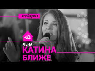 Лена Катина - Ближе (проект Авторадио Пой Дома) LIVE