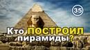Кто и когда построил египетские пирамиды – ЕСТЬ ОТВЕТ! Фильм 35