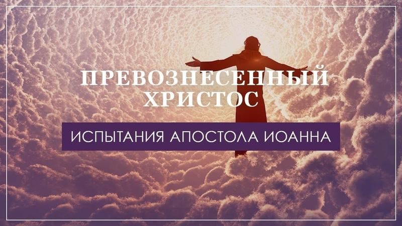 01 Превознесённый Христос Испытания апостола Иоанна
