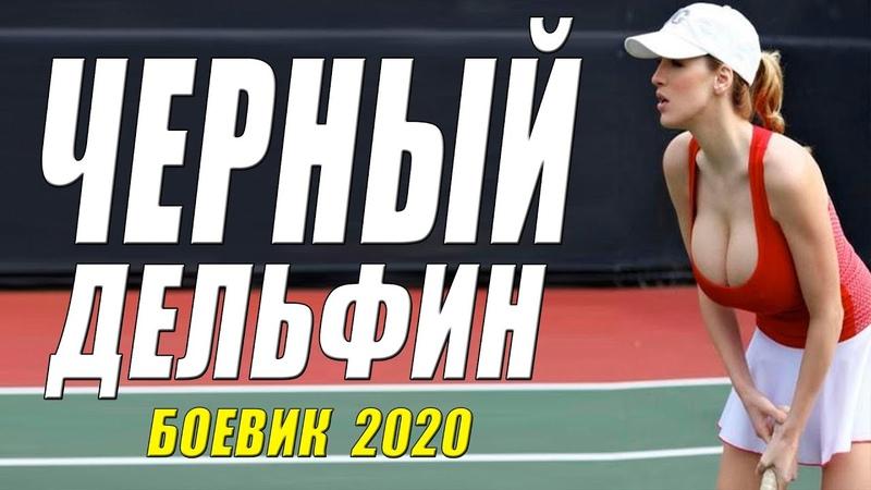 Королевский боевик ЧЕРНЫЙ ДЕЛЬФИН Русские боевики 2020 новинки HD 1080P